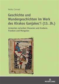Geschichte Und Wundergeschichten Im Werk Des Kirakos Ganjakec'i (13. Jh.): Armenien Zwischen Chasaren Und Arabern, Franken Und Mongolen