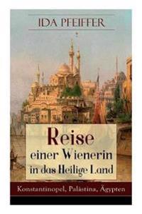 Reise Einer Wienerin in Das Heilige Land - Konstantinopel, Pal stina,  gypten (Vollst ndige Ausgabe)