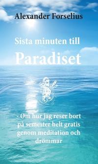 Sista minuten till paradiset : om hur jag reser bort på semester helt gratis genom meditation och drömmar