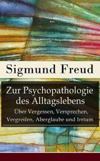 Zur Psychopathologie Des Alltagslebens -  ber Vergessen, Versprechen, Vergreifen, Aberglaube Und Irrtum (Vollst ndige Ausgabe)