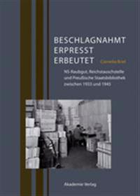 Beschlagnahmt, Erpresst, Erbeutet: Ns-Raubgut, Reichstauschstelle Und Preußische Staatsbibliothek Zwischen 1933 Und 1945