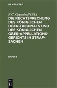 Die Rechtsprechung Des K niglichen Ober-Tribunals Und Des K niglichen Ober-Appellations-Gerichts in Straf-Sachen. Band 8