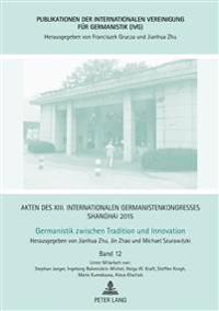 Akten Des XIII. Internationalen Germanistenkongresses Shanghai 2015: Germanistik Zwischen Tradition Und Innovation: Band 12