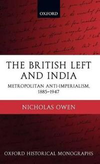 The British Left and India: Metropolitan Anti-Imperialism, 1885-1947