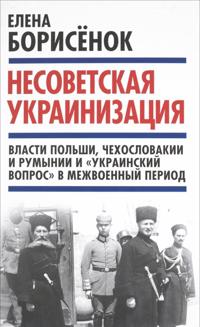 """Nesovetskaja ukrainizatsija. Vlasti Polshi, Chekhoslovakii i Rumynii  i """"ukrainskij vopros"""" v mezhvoennyj"""