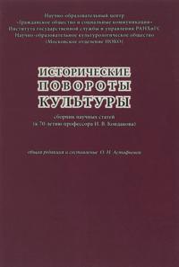 Istoricheskie povoroty kultury. Sbornik nauchnykh statej (k 70-letiju professora I. V. Kondakova)