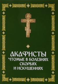 Akafisty, chtomye v boleznjakh, skorbjakh i iskushenijakh