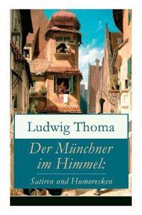 Der M nchner Im Himmel: Satiren Und Humoresken