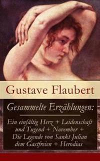 Gesammelte Erz hlungen: Ein Einf ltig Herz + Leidenschaft Und Tugend + November + Die Legende Von Sankt Julian Dem Gastfreien + Herodias