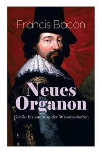 Neues Organon - Gro e Erneuerung Der Wissenschaften (Vollst ndige Deutsche Ausgabe)