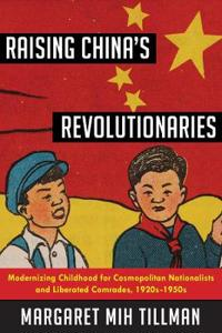 Raising China's Revolutionaries: Modernizing Childhood for Cosmopolitan Nationalists and Liberated Comrades, 1920s-1950s