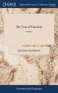 The Vicar of Wakefield: A Tale. Supposed to Be Written by Himself. in Two Volumes. ... of 2; Volume 1