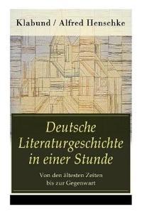 Deutsche Literaturgeschichte in Einer Stunde - Von Den  ltesten Zeiten Bis Zur Gegenwart
