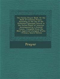 The Family Prayer Book, or the Book of Common Prayer, According to the Use of the Protestant Episcopal Church in the United States of America: Accompa