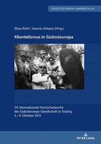 Klientelismus in Suedosteuropa: 54. Internationale Hochschulwoche Der Suedosteuropa-Gesellschaft in Tutzing, 5.- 9. Oktober 2015