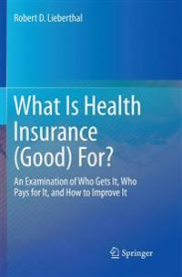 What Is Health Insurance (Good) For? : An Examination of Who Gets It, Who Pays for It, and How to Improve It