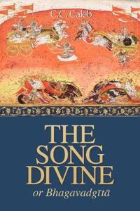 The Song Divine, Or, Bhagavad-Gita