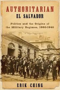Authoritarian El Salvador: Politics and the Origins of the Military Regimes, 1880-1945