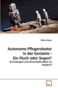 Autonome Pflegeroboter in Der Geriatrie - Ein Fluch Oder Segen?