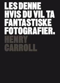 Les denne hvis du vil ta fantastiske fotografier - Henry Carroll | Ridgeroadrun.org