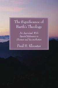 Significance of Barth's Theology: An Appraisal: With Special Reference to Election and Reconciliation