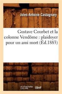 Gustave Courbet Et La Colonne Vend�me: Plaidoyer Pour Un Ami Mort (�d.1883)