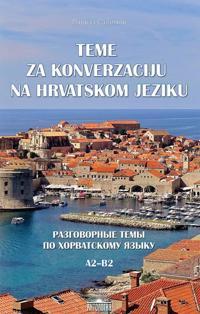 Teme za konverzaciju na hrvatskom jeziku / Razgovornye temy po khorvatskomu jazyku. Uchebnoe posobie