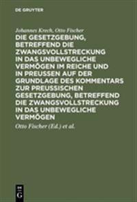 Die Gesetzgebung, Betreffend Die Zwangsvollstreckung in Das Unbewegliche Vermogen Im Reiche Und in Preussen Auf Der Grundlage Des Kommentars Zur Preus