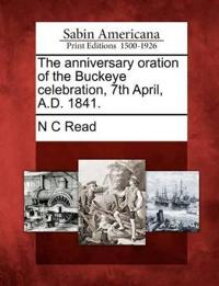 The Anniversary Oration of the Buckeye Celebration, 7th April, A.D. 1841.