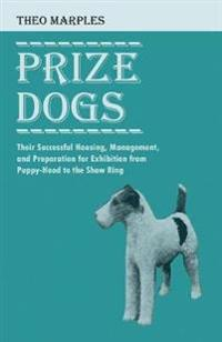 Prize Dogs - Their Successful Housing, Management, and Preparation for Exhibition from Puppy-Hood to the Show Ring