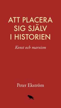 Att placera sig själv i historien: konst och marxism - Peter Ekström pdf epub
