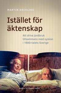 Istället för äktenskap : att driva jordbruk tillsammans med syskon i 1900-talets Sverige