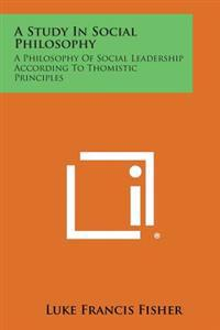 A Study in Social Philosophy: A Philosophy of Social Leadership According to Thomistic Principles