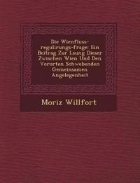 Die Wienfluss-Regulirungs-Frage: Ein Beitrag Zur L Sung Dieser Zwischen Wien Und Den Vororten Schwebenden Gemeinsamen Angelegenheit