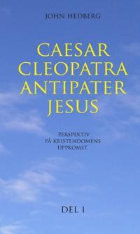 Caesar, Cleopatra, Antipater, Jesus : perspektiv på kristendomens uppkomst. Del 1