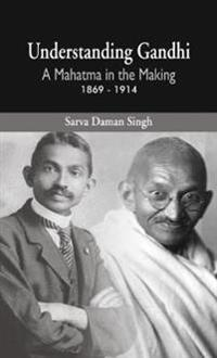 Understanding Gandhi: A Mahatma in Making 1869-1914