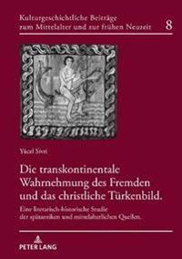 Die Transkontinentale Wahrnehmung Des Fremden Und Das Christliche Tuerkenbild: Eine Literarisch-Historische Studie Der Spaetantiken Und Mittelalterlic