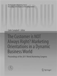 The Customer is NOT Always Right? Marketing Orientations in a Dynamic Business World : Proceedings of the 2011 World Marketing Congress