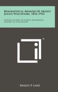 Biographical Memoir of Ernest Julius Wilczynski, 1876-1932: National Academy of Sciences, Biographical Memoirs V16, Sixth Memoir