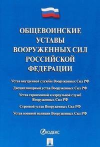 Obschevoinskie ustavy Vooruzhennykh Sil RF.Sbrnik normativ.pravovykh aktov