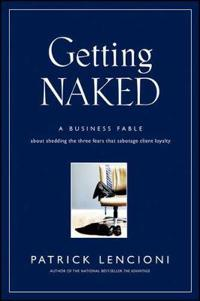 Getting Naked: A Business Fable About Shedding The Three Fears That Sabotag