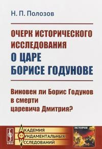 Ocherk istoricheskogo issledovanija o tsare Borise Godunove. Vinoven li Boris Godunov v smerti tsarevicha Dmitrija