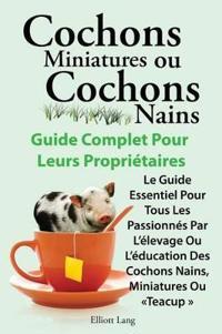 Cochons miniatures ou cochons nains . Le guide essentiel pour tous les passionnes par l'elevage ou l'education des cochons nains, miniatures ou teacup .