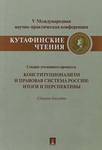 Konstitutsionalizm i pravovaja sistema Rossii. Itogi i perspektivy. Materialy sektsii ugolovnogo protsessa. Sbornik dokladov