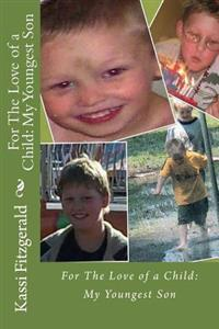 For the Love of a Child: My Youngest Son: For the Love of a Child: My Youngest Son