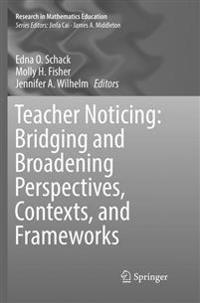 Teacher Noticing: Bridging and Broadening Perspectives, Contexts, and Frameworks