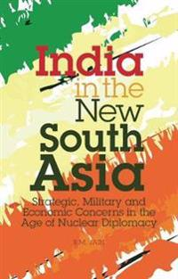 India in the New South Asia: Strategic, Mililtary and Economic Concerns in the Age of Nuclear Diplomacy