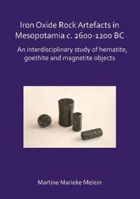 Iron Oxide Rock Artefacts in Mesopotamia C. 2600-1200 BC: An Interdisciplinary Study of Hematite, Goethite and Magnetite Objects