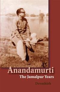 Anandamurti: The Jamalpur Years
