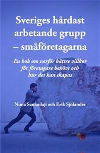 Sveriges hårdast arbetande grupp - småföretagarna - En  bok om varför bättre villkor för företagare behövs och hur det kan skapas